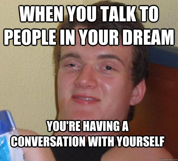 When you talk to people in your dream you're having a conversation with yourself  - When you talk to people in your dream you're having a conversation with yourself   10 Guy
