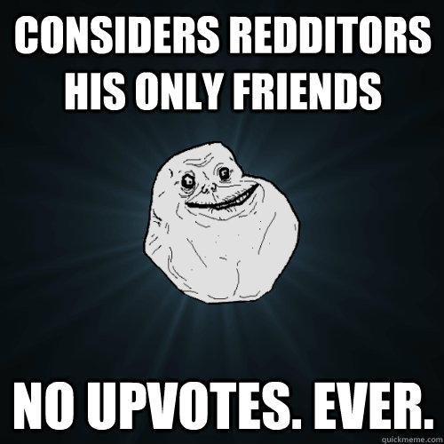 Considers redditors his only friends No upvotes. Ever. - Considers redditors his only friends No upvotes. Ever.  Forever Alone