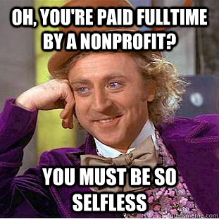 Oh, you're paid fulltime by a nonprofit? You must be so selfless - Oh, you're paid fulltime by a nonprofit? You must be so selfless  Condescending Wonka