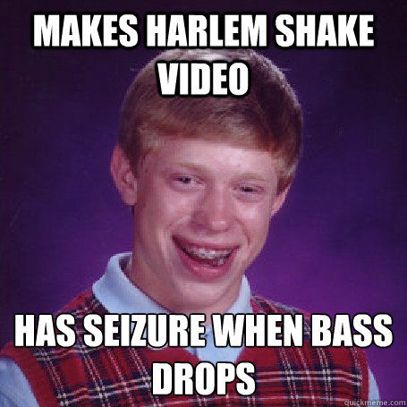 Makes Harlem Shake Video Has seizure when bass drops - Makes Harlem Shake Video Has seizure when bass drops  BadLuck Brian