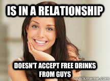 Is in a relationship DOESN'T ACCEPT FREE DRINKS FROM GUYS