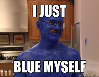 I just blue myself