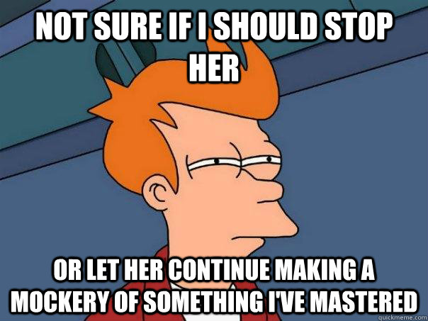 Not sure if I should stop her Or let her continue making a mockery of something i've mastered - Not sure if I should stop her Or let her continue making a mockery of something i've mastered  Futurama Fry