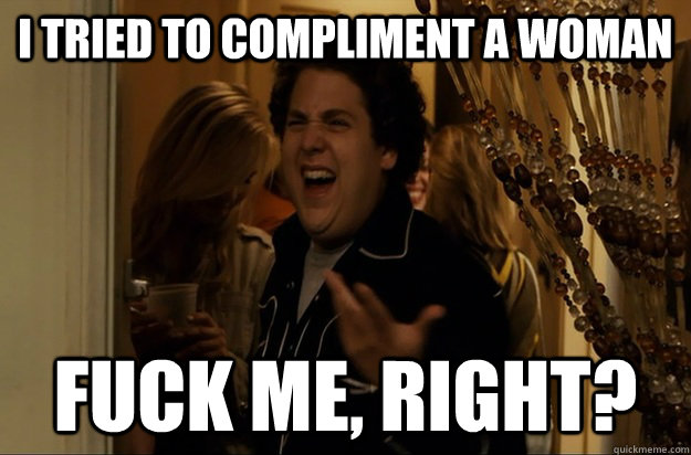 I tried to compliment a woman Fuck Me, Right? - I tried to compliment a woman Fuck Me, Right?  Fuck Me, Right