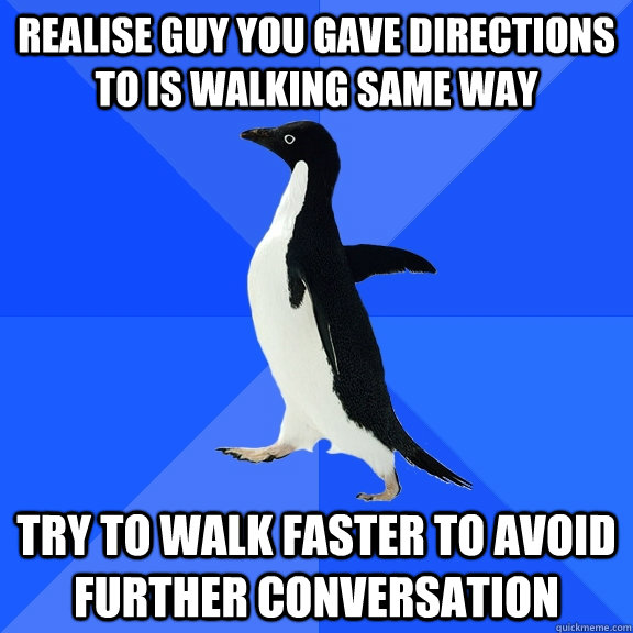 Realise guy you gave directions to is walking same way Try to walk faster to avoid further conversation - Realise guy you gave directions to is walking same way Try to walk faster to avoid further conversation  Socially Awkward Penguin