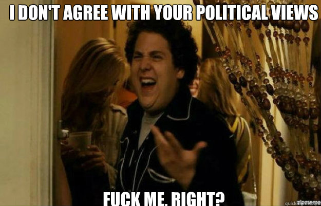I don't agree with your political views FUCK ME, RIGHT? - I don't agree with your political views FUCK ME, RIGHT?  fuck me right