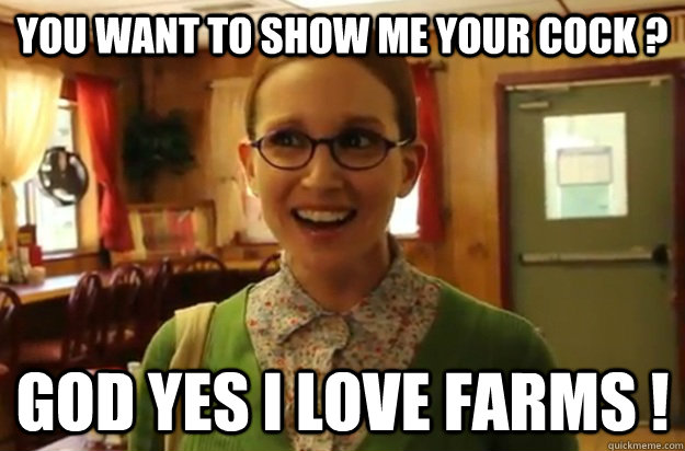 You want to show me your cock ? God yes I love farms ! - You want to show me your cock ? God yes I love farms !  Sexually Oblivious Female
