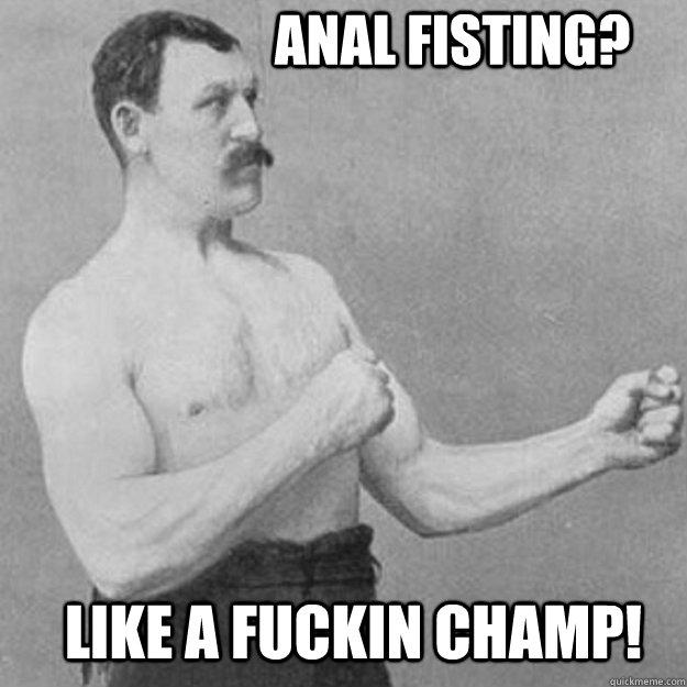 Anal Fisting? LIke a fuckin champ! - Anal Fisting? LIke a fuckin champ!  overly manly man
