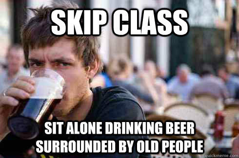 Skip class sit alone drinking beer surrounded by old people - Skip class sit alone drinking beer surrounded by old people  Lazy College Senior