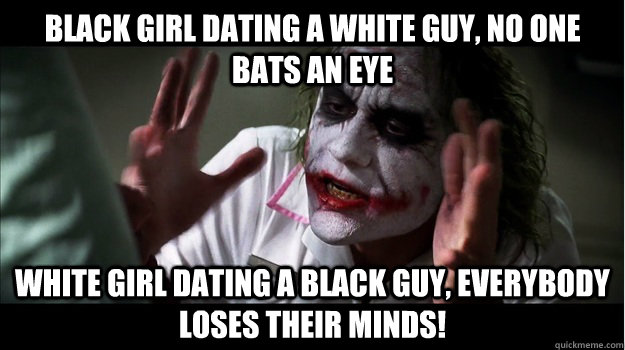 Black girl dating a white guy, no one bats an eye White girl dating a black guy, EVERYBODY LOSES THeir minds! - Black girl dating a white guy, no one bats an eye White girl dating a black guy, EVERYBODY LOSES THeir minds!  Joker Mind Loss