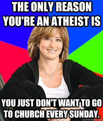 The only reason you're an atheist is you just don't want to go to church every Sunday. - The only reason you're an atheist is you just don't want to go to church every Sunday.  Sheltering Suburban Mom