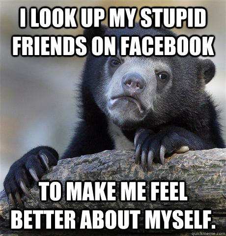 I look up my stupid friends on facebook To make me feel better about myself. - I look up my stupid friends on facebook To make me feel better about myself.  Misc