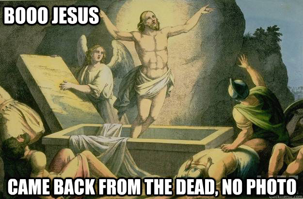booo jesus came back from the dead, no photo - booo jesus came back from the dead, no photo  BOOO JESUS