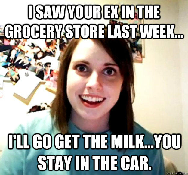 I saw your ex in the grocery store last week... I'll go get the milk...you stay in the car. - I saw your ex in the grocery store last week... I'll go get the milk...you stay in the car.  Overly Attached Girlfriend