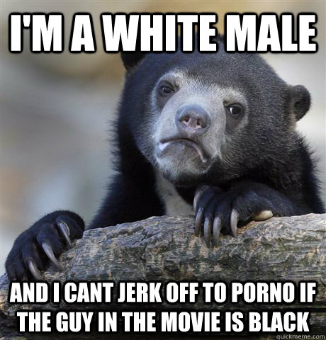 I'm a white male And I cant jerk off to porno if the guy in the movie is black - I'm a white male And I cant jerk off to porno if the guy in the movie is black  Confession Bear