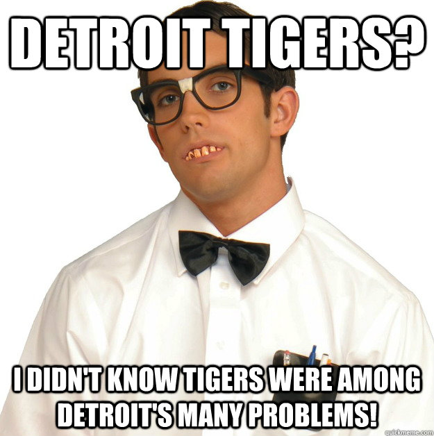 Detroit Tigers? I didn't know tigers were among Detroit's many problems! - Detroit Tigers? I didn't know tigers were among Detroit's many problems!  Sports Oblivious Nerd