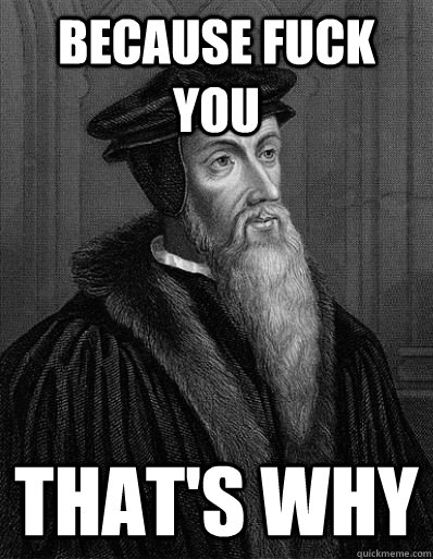 Because fuck you that's why  John Calvin