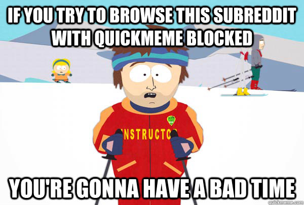If you try to browse this subreddit with quickmeme blocked You're gonna have a bad time - If you try to browse this subreddit with quickmeme blocked You're gonna have a bad time  Super Cool Ski Instructor