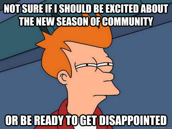 Not sure if I should be excited about the new season of community or be ready to get disappointed - Not sure if I should be excited about the new season of community or be ready to get disappointed  Futurama Fry