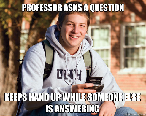 Professor asks a question Keeps hand up while someone else is answering - Professor asks a question Keeps hand up while someone else is answering  College Freshman
