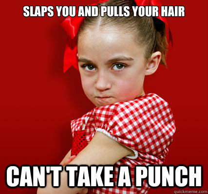 slaps you and pulls your hair can't take a punch  Spoiled Little Sister