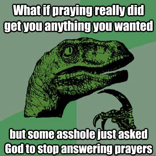What if praying really did get you anything you wanted but some asshole just asked God to stop answering prayers  Philosoraptor