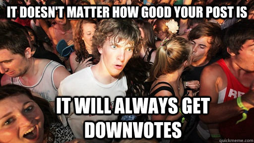 It doesn't matter how good your post is it will always get downvotes - It doesn't matter how good your post is it will always get downvotes  Sudden Clarity Clarence