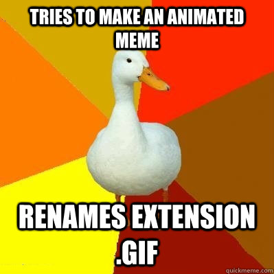 Tries to make an animated meme renames extension .gif - Tries to make an animated meme renames extension .gif  Tech Impaired Duck