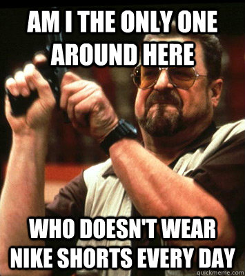 AM I THE ONLY ONE AROUND HERE  who doesn't wear nike shorts every day - AM I THE ONLY ONE AROUND HERE  who doesn't wear nike shorts every day  Misc
