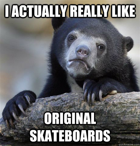 I actually really like Original skateboards - I actually really like Original skateboards  Confession Bear
