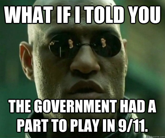 WHAT IF I TOLD YOU The government had a part to play in 9/11.