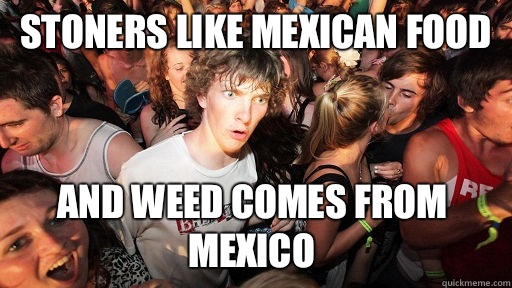 Stoners like mexican food And weed comes from mexico - Stoners like mexican food And weed comes from mexico  Sudden Clarity Clarence