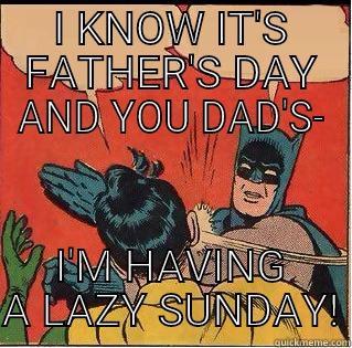 I KNOW IT'S FATHER'S DAY AND YOU DAD'S- I'M HAVING A LAZY SUNDAY! Slappin Batman
