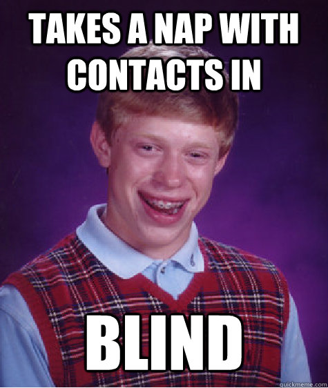 takes a nap with contacts in blind - takes a nap with contacts in blind  Bad Luck Brian