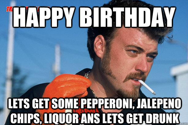 trailer park boys happy birthday Happy Birthday Lets Get some Pepperoni, Jalepeno Chips, Liquor ans  trailer park boys happy birthday