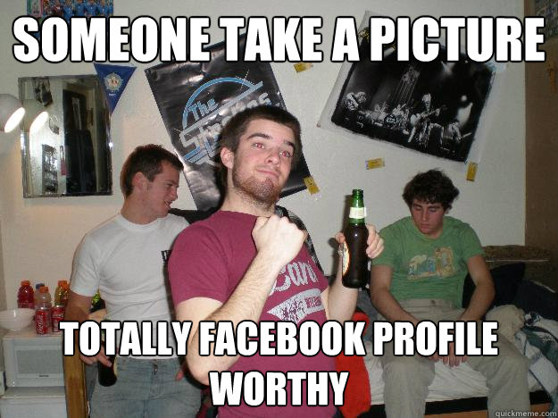 Someone take a picture Totally Facebook Profile Worthy