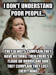 I don't understand poor people... they always complain they have nothing, then there's a flood or hurricane and they complain they lost everything  Scumbag Gina Rinehart