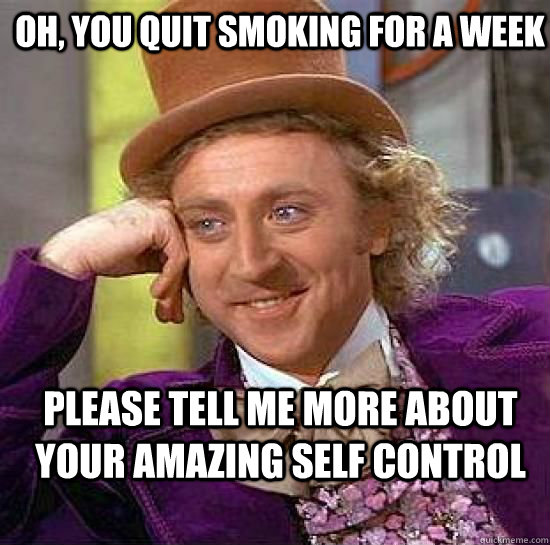 Oh, you quit smoking for a week Please tell me more about your amazing self control