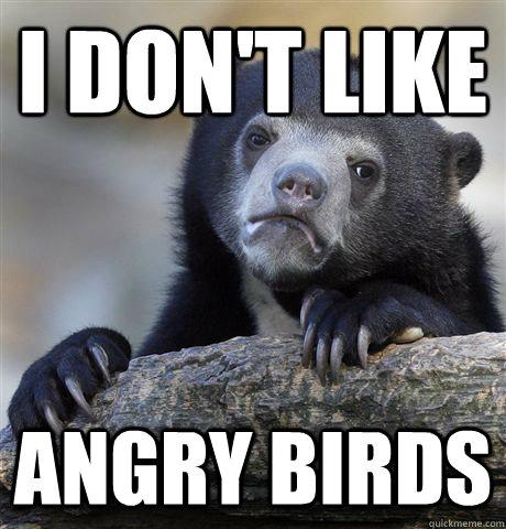 i don't like angry birds - i don't like angry birds  Confession Bear