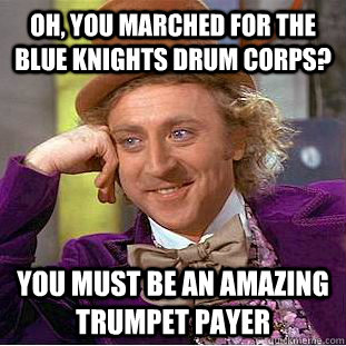Oh, you marched for the Blue knights drum corps? You must be an amazing trumpet payer - Oh, you marched for the Blue knights drum corps? You must be an amazing trumpet payer  Creepy Wonka