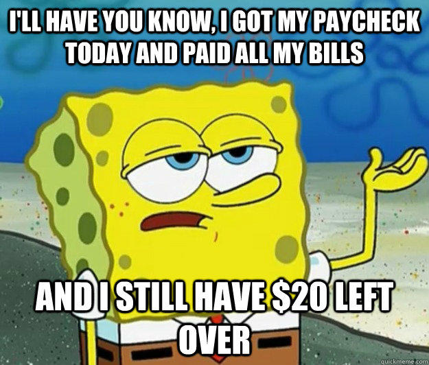 I'll have you know, I got my paycheck today and paid all my bills And I still have $20 left over - I'll have you know, I got my paycheck today and paid all my bills And I still have $20 left over  Tough Spongebob