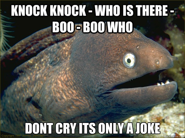 Knock Knock - who is there -boo - boo who dont cry its only a joke - Knock Knock - who is there -boo - boo who dont cry its only a joke  Bad Joke Eel