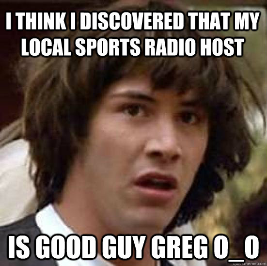 I think I discovered that my local sports radio host Is good guy greg O_O  conspiracy keanu