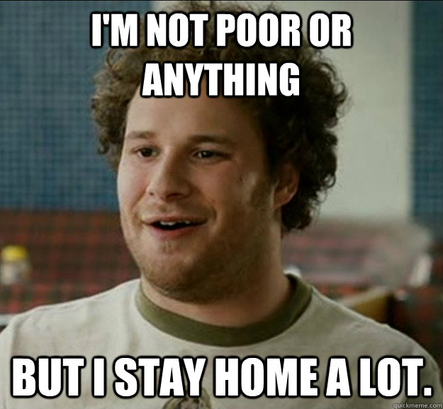 I'm not poor or anything But I stay home a lot.