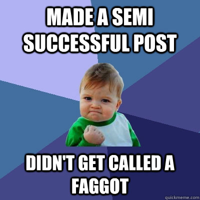 Made a semi successful post Didn't get called a faggot - Made a semi successful post Didn't get called a faggot  Success Kid