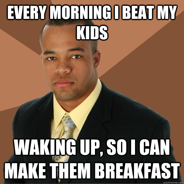 Every morning I beat my kids  waking up, so i can make them breakfast - Every morning I beat my kids  waking up, so i can make them breakfast  Successful Black Man