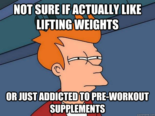 Funny Pre Workout Meme : Not sure if actually like lifting weights or just addicted