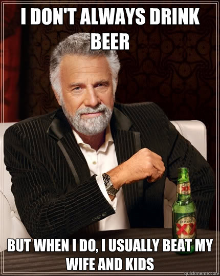 i don't always drink beer but when i do, i usually beat my wife and kids  The Most Interesting Man In The World