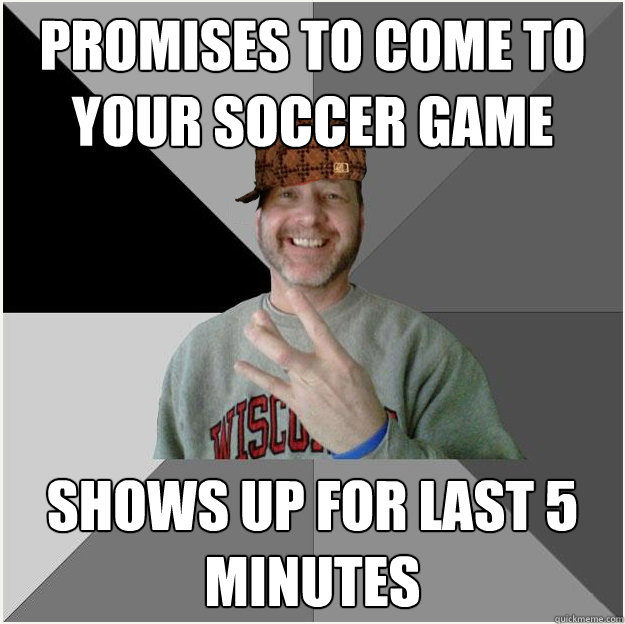 promises to come to your soccer game shows up for last 5 minutes