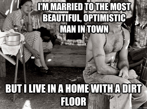 but i live in a home with a dirt floor I'm married to the most beautiful, optimistic man in town -  but i live in a home with a dirt floor I'm married to the most beautiful, optimistic man in town  extremely photogenic unemployed guy